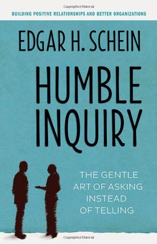 By Edgar H. Schein Humble Inquiry: The Gentle Art of Asking Instead of Telling
