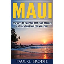 Maui: Ten Ways to Enjoy the Best Food, Beaches and Locations While on Vacation (Paul G. Brodie Travel Series Book 1) (English Edition)