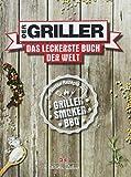 Der Griller: Das leckerste Buch der Welt - Die besten Rezepte zum Grillen, Smoken, BBQ