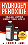 Hydrogen Peroxide: The Amazing Benefits of Hydrogen Peroxide Revealed! (Hydrogen Peroxide Benefits - Learn the Amazing Secrets Contained in this Bottle of Goodness) (English Edition)