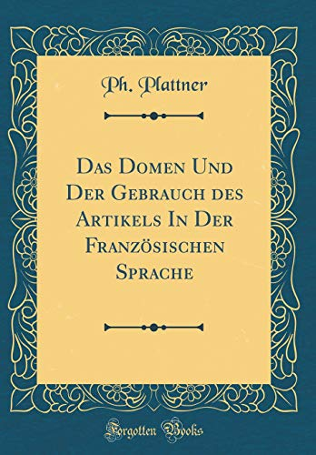 Das Domen Und Der Gebrauch Des Artikels in Der Französischen Sprache (Classic Reprint) par Ph Plattner