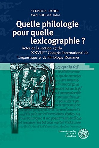 Quelle philologie pour quelle lexicographie ?: Actes de la section 17 du XXVIIème Congrès International de Linguistique et de Philologie Romanes (Studia Romanica, Band 197)
