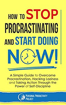 How to Stop Procrastinating and Start Doing Now!: A Simple Guide to Overcome Procrastination, Hacking Laziness and Taking Action Through the Power of Self-Discipline (English Edition) par [Personal Productivity Project]