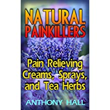 Natural Painkillers: Pain Relieving Creams, Sprays, and Tea Herbs: (Natural Pain Relief, Homemade Remedies) (English Edition)