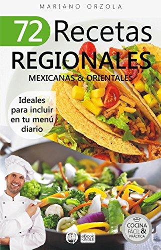 72 RECETAS REGIONALES MEXICANAS & ORIENTALES: Ideales para incluir en tu menú diario (Colección Cocina Fácil & Práctica) por Mariano Orzola