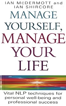 Manage Yourself, Manage Your Life: Vital NLP technique for personal well-being and professional success (Vital Nlp Techniques for Personal Wellbeing and Professional) by [McDermott, Ian, Shircore, Ian]