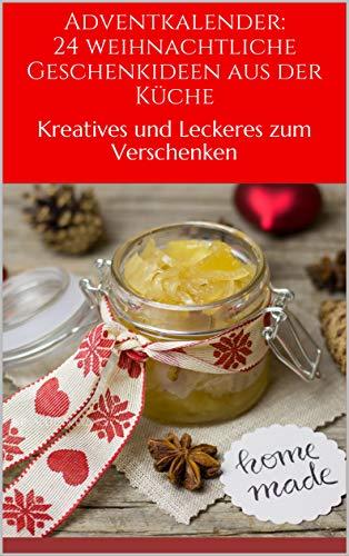 Adventkalender: 24 weihnachtliche Geschenkideen aus der Küche: Kreatives  und leckeres zum Verschenken