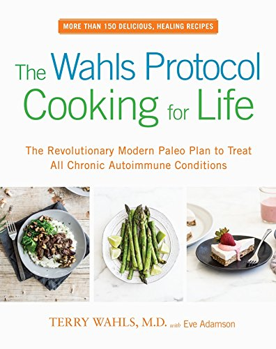The Wahls Protocol Cooking for Life The Revolutionary Modern Paleo Plan to Treat All Chronic Autoimmune Conditions