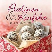 Pralinen & Konfekt selber machen: Schöne Geschenke aus Schokolade & Co. und alles über selbstgemachte Trüffel, Pralinés und andere schokoladige Verführungen
