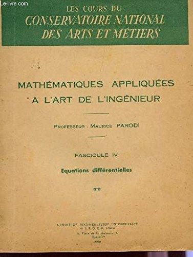 MATHEMATIQUES APPLIQUEES A L'ART DE L'INGENIEUR / FASCICULE IV : EQUATIONS DIFFERENTIELLES / DES COURS DU CONSERVATOIRE DES ARTS ET METIERS.