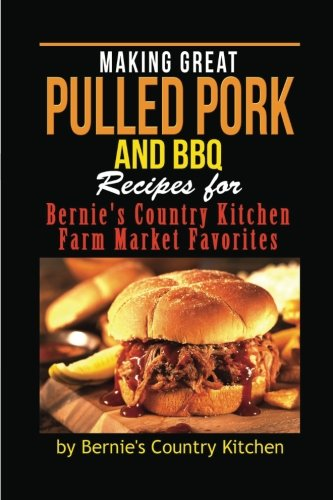 Making Great Pulled Pork and BBQ: Recipes for Bernie's Country Kitchen Farm Market Favorites (Bars Farm)