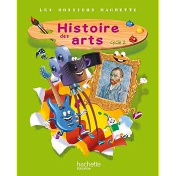Les Dossiers Hachette Histoire Cycle 2 - Histoire des Arts - Livre de l'élève - Ed. 2013