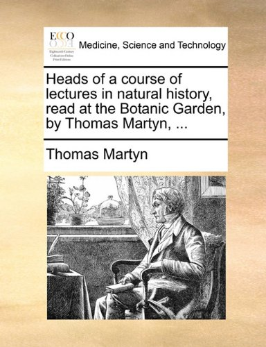 Heads of a course of lectures in natural history, read at the Botanic Garden, by Thomas Martyn, ...