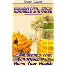 Essential Oils Horrible Mistakes: 25 Mistakes That Will Affect And Harm Your Health (English Edition)