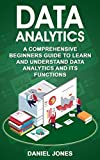 Data Analytics: A Comprehensive Beginner's Guide to Learn and Understand Data Analytics and its Functions