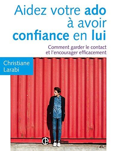 Aidez votre ado à avoir confiance en lui - Comment garder le contact et l'encourager efficacement par Christiane Larabi