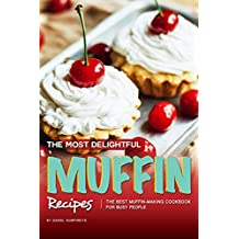 The Most Delightful Muffin Recipes: The Best Muffin-Making Cookbook for Busy People (English Edition)