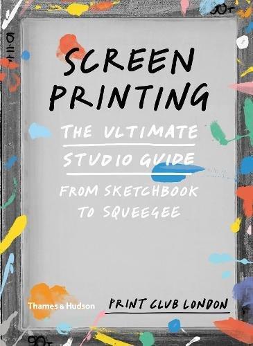 Screenprinting: The Ultimate Studio Guide from Sketchbook to Squeegee (Print Club) por Print Club London