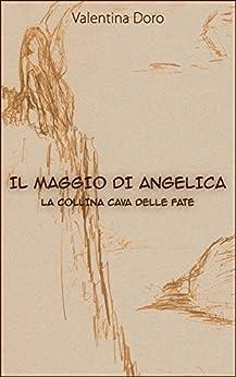 Il Maggio di Angelica: La collina cava delle fate di [Doro, Valentina]