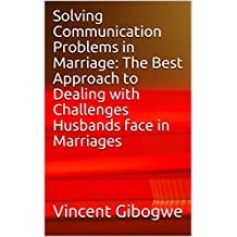Solving Communication Problems in Marriage: The Best Approach to Dealing with Challenges Husbands face in Marriages