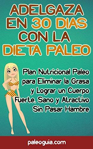Adelgaza en 30 Dias con la Dieta Paleo: Plan Nutricional Paleo para Eliminar la Grasa y Lograr un Cuerpo Fuerte, Sano y Atractivo Sin Pasar Hambre por Nicol Pardo