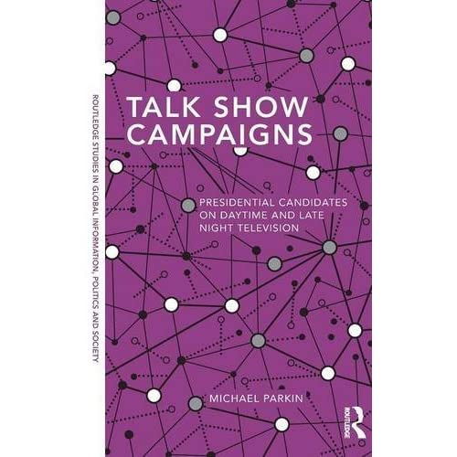 Talk Show Campaigns: Presidential Candidates on Daytime and Late Night Television (Routledge Studies in Global Information, Politics and Society) by Michael Parkin (2014-02-20)