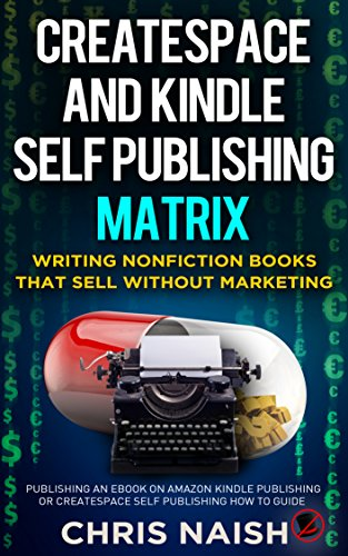 CreateSpace and Kindle Self Publishing Matrix - Writing Nonfiction Books  That Sell Without Marketing: Publishing an eBook on Amazon Kindle  Publishing