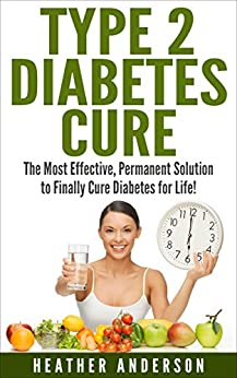 Type 2 Diabetes Cure: The Most Effective, Permanent Solution to Finally Cure Diabetes for Life! (type 2 diabetes, diabetes cure, diabetes, diabetes diet, ... type 2 diabetes cookbook) (English Edition) par [Anderson, Heather]