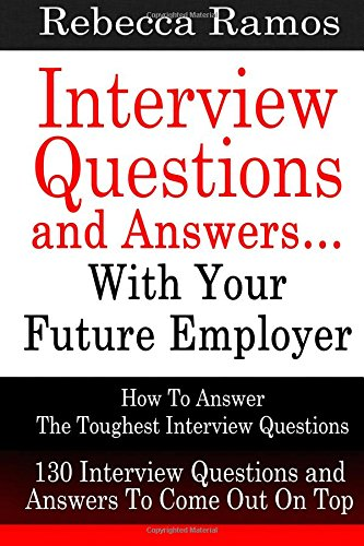 Interview Questions and Answers...With Your Future Employer: How To Answer The Toughest Interview Questions (130 Interview Questions and Answers To ... Questions, Interview Questions and Answers)