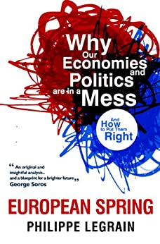 European Spring: Why Our Economies and Politics are in a Mess - and How to Put Them Right by [Legrain, Philippe]