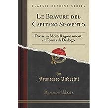 Le Bravure del Capitano Spavento: Divise in Molti Ragionamenti in Forma di Dialogo (Classic Reprint)