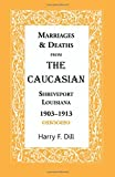 Marriages & Deaths from The Caucasian, Shreveport, Louisiana, 1903-1913 by Harry F. Dill (2012-07-26)