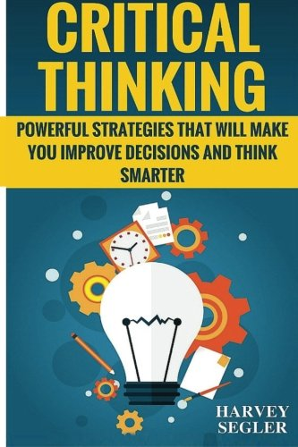 Price comparison product image Critical Thinking: Powerful Strategies That Will Make You Improve Decisions And Think Smarter