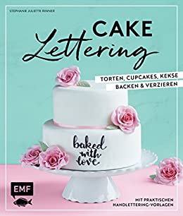 Cake Lettering – Torten, Cupcakes, Kekse backen und verzieren: Mit praktischen Handlettering Vorlagen