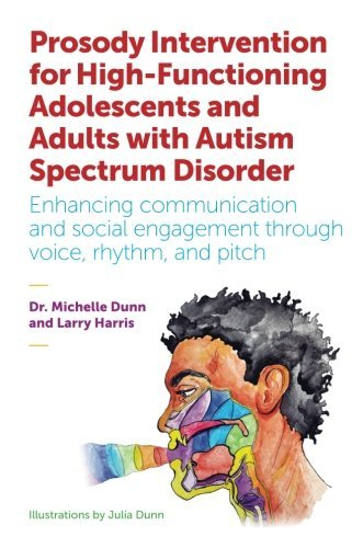 Prosody Intervention for High-Functioning Adolescents and Adults with Autism Spectrum Disorder: Enhancing communication and social engagement through voice, rhythm, and pitch by Michelle Dunn (2016-11-21)