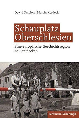 Schauplatz Oberschlesien: Eine europäische Geschichtsregion neu entdecken