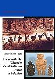 Die neolithische Wiege der abendländischen Kultur in Bulgarien: Länderkundliche Studien - Hanswilhelm Haefs