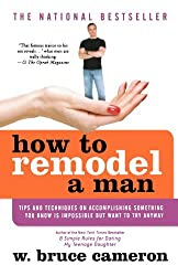 How to Remodel a Man: Tips and Techniques on Accomplishing Something You Know Is Impossible but Want to Try Anyway by W. Bruce Cameron (2005-09-29)