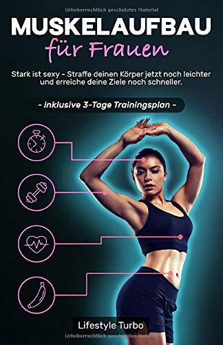 Muskelaufbau für Frauen: Stark ist sexy - Straffe deinen Körper jetzt noch leichter und erreiche deine Ziele noch schneller! Inklusive 3 - Tage Trainingsplan.