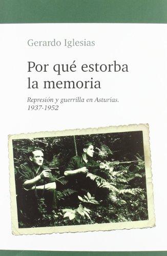 Por que estorba la memoria - represion y guerrilla en Asturias por Gerardo Iglesias Arguelles