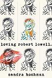 Loving Robert Lowell (The Sandra Hochman Collection)