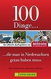100 Dinge, die man in Niedersachsen getan haben muss: Der offizielle Ausflugsführer von Hit-Radio Antenne mit Highlights wie Teezeremonie, Bierseminar, Serengeti-Park oder Einhornhöhle