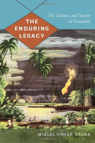 The Enduring Legacy: Oil, Culture, and Society in Venezuela (American Encounters/Global Interactions)