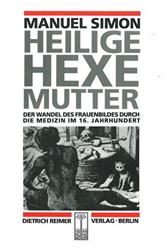 Heilige Hexe Mutter: Der Wandel des Frauenbildes durch die Medizin im 16. Jahrhundert (Reihe Historische Anthropologie) - Mutterschaft Hexe