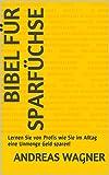 Bibel für Sparfüchse: Lernen Sie von Profis wie Sie im Alltag eine Unmenge Geld sparen!