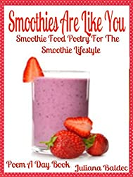 Smoothies Are Like You: Smoothie Food Poetry For The Smoothie Lifestyle - Poem A Day Book (Poem For Mom & Smoothie Gift & Smoothie Diet For Beginners Guide in Rhymes, Verses & Quotes)