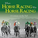 When Horse Racing Was Horse Racing: A Century on the Turf