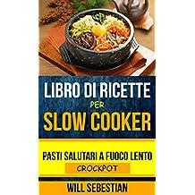 Libro di Ricette Per Slow Cooker: Pasti Salutari A Fuoco Lento (Crockpot) (Italian Edition)