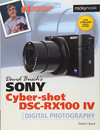 David Busch\'s Sony Cyber-Shot DSC-Rx100 Iv: Guide to Digital Photography (The David Busch Camera Guide)