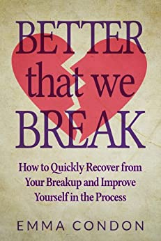 Better that we break: How to Quickly Recover from Your Breakup and Improve Yourself in the Process (English Edition) par [Condon, Emma]